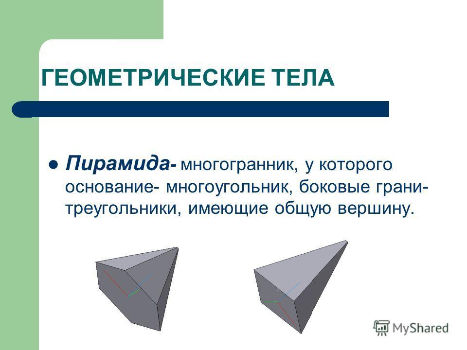 ГЕОМЕТРИЧЕСКИЕ ТЕЛА Пирамида - многогранник, у которого основание- многоугольник, боковые грани- треугольники, имеющие общую вершину.