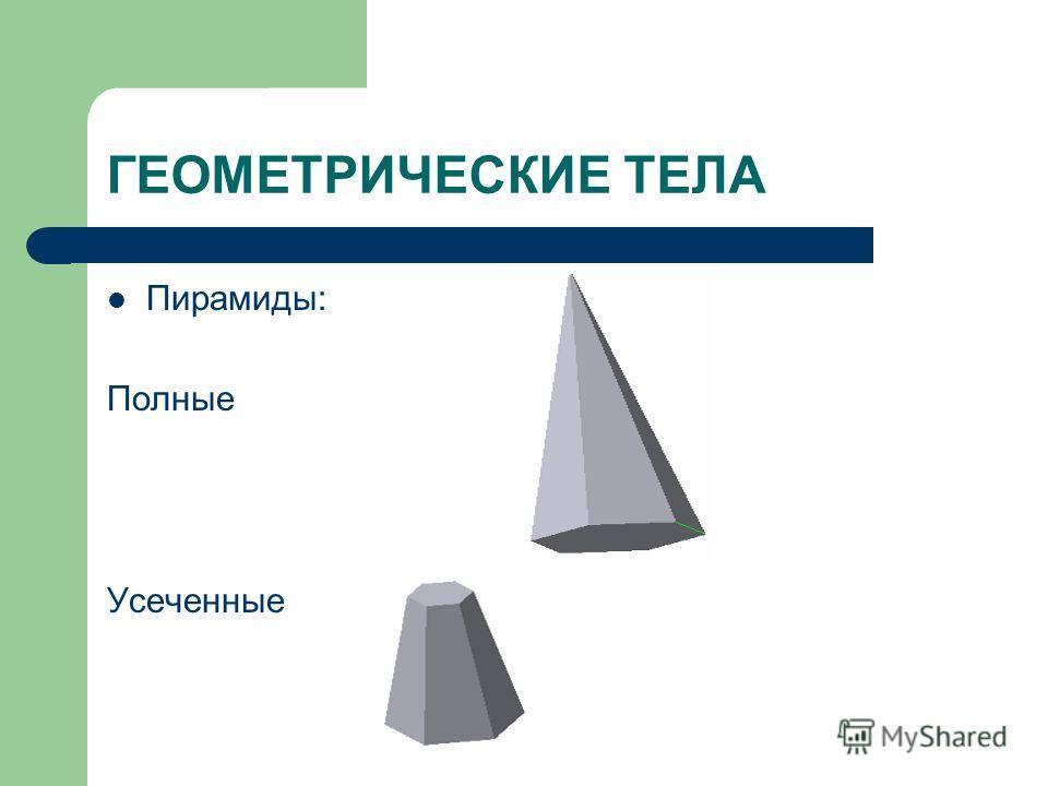 ГЕОМЕТРИЧЕСКИЕ ТЕЛА Пирамиды: Полные Усеченные