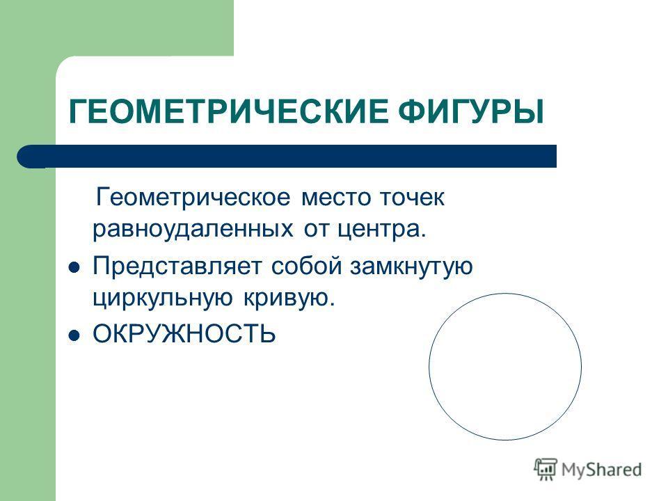 Геометрическое место точек равноудаленных от центра. Представляет собой замкнутую циркульную кривую. ОКРУЖНОСТЬ