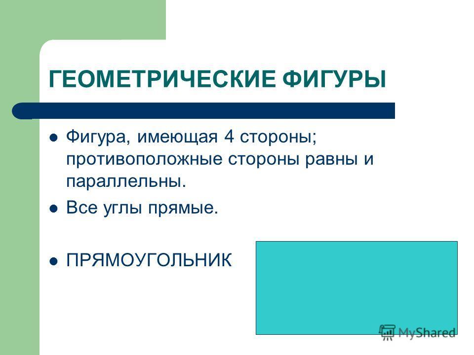 ГЕОМЕТРИЧЕСКИЕ ФИГУРЫ Фигура, имеющая 4 стороны; противоположные стороны равны и параллельны. Все углы прямые. ПРЯМОУГОЛЬНИК