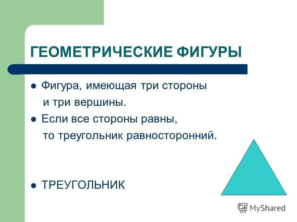 ГЕОМЕТРИЧЕСКИЕ ФИГУРЫ Фигура, имеющая три стороны и три вершины. Если все стороны равны, то треугольник равносторонний. ТРЕУГОЛЬНИК