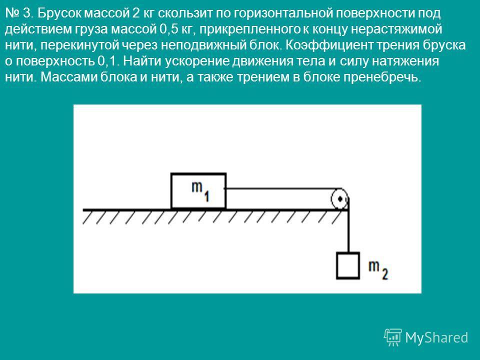 3. Брусок массой 2 кг скользит по горизонтальной поверхности под действием груза массой 0,5 кг, прикрепленного к концу нерастяжимой нити, перекинутой через неподвижный блок. Коэффициент трения бруска о поверхность 0,1. Найти ускорение движения тела и