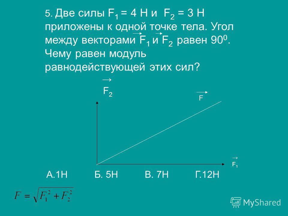 5. Две силы F 1 = 4 H и F 2 = 3 Н приложены к одной точке тела. Угол между векторами F 1 и F 2 равен 90 0. Чему равен модуль равнодействующей этих сил? F 2 F 1 А.1Н Б. 5Н В. 7Н Г.12Н F