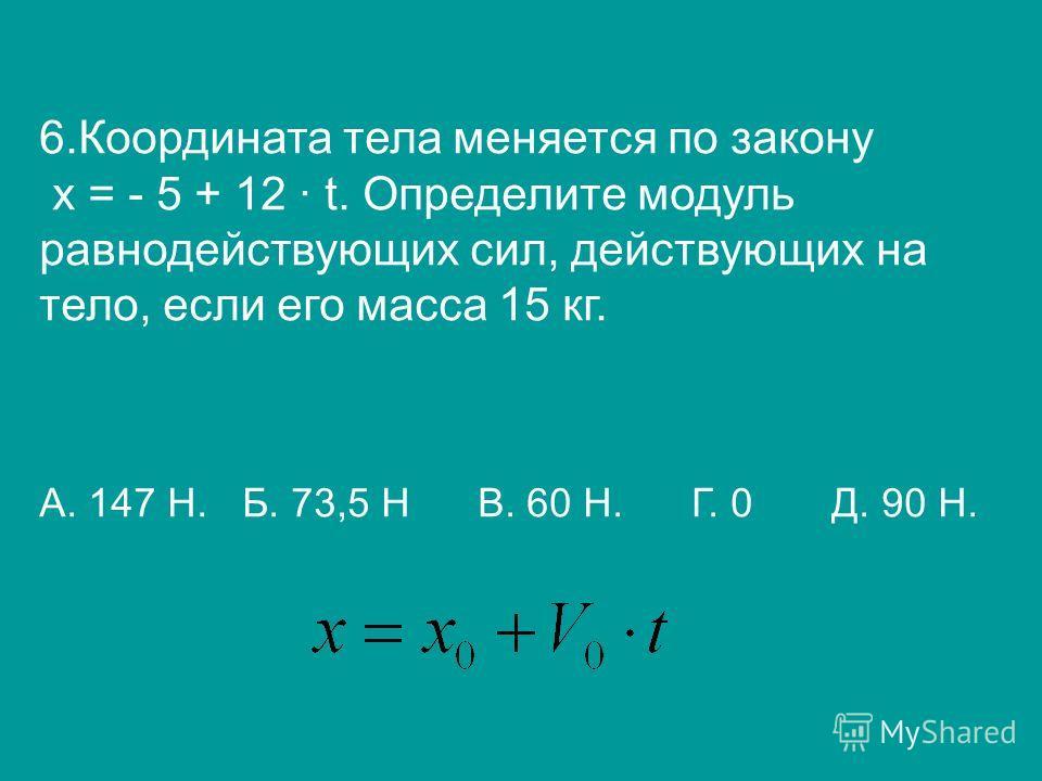 6.Координата тела меняется по закону х = - 5 + 12 t. Определите модуль равнодействующих сил, действующих на тело, если его масса 15 кг. А. 147 Н. Б. 73,5 Н В. 60 Н. Г. 0 Д. 90 Н.