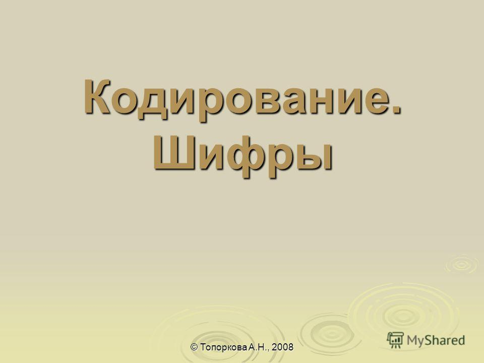 Кодирование. Шифры © Топоркова А.Н., 2008