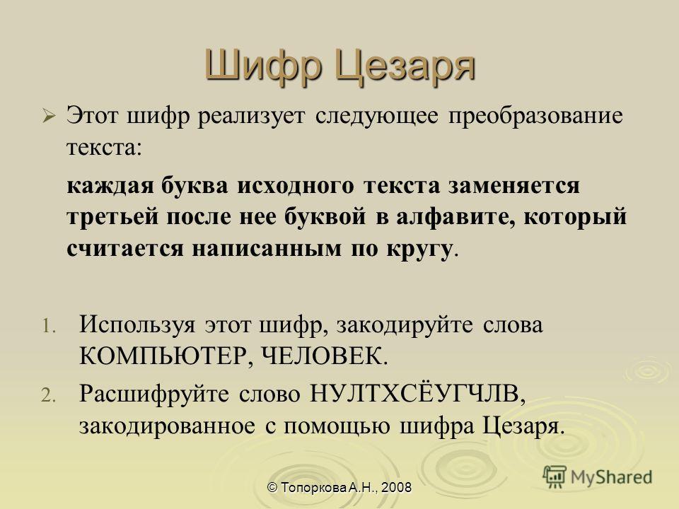 Шифр Цезаря Этот шифр реализует следующее преобразование текста: каждая буква исходного текста заменяется третьей после нее буквой в алфавите, который считается написанным по кругу. 1. 1. Используя этот шифр, закодируйте слова КОМПЬЮТЕР, ЧЕЛОВЕК. 2.