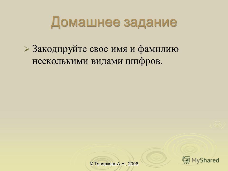 Домашнее задание Закодируйте свое имя и фамилию несколькими видами шифров. © Топоркова А.Н., 2008