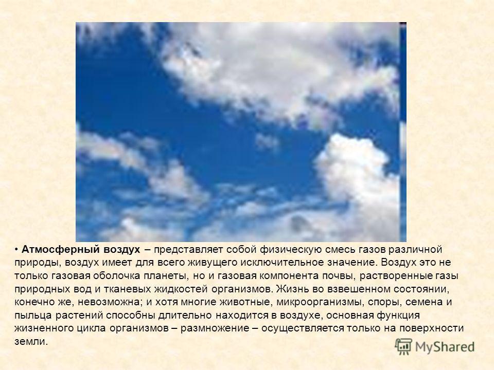 Атмосферный воздух – представляет собой физическую смесь газов различной природы, воздух имеет для всего живущего исключительное значение. Воздух это не только газовая оболочка планеты, но и газовая компонента почвы, растворенные газы природных вод и