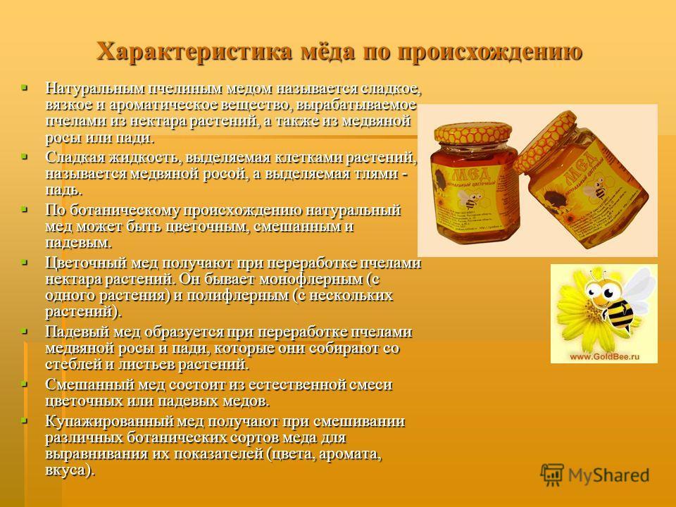 Характеристика мёда по происхождению Натуральным пчелиным медом называется сладкое, вязкое и ароматическое вещество, вырабатываемое пчелами из нектара растений, а также из медвяной росы или пади. Натуральным пчелиным медом называется сладкое, вязкое