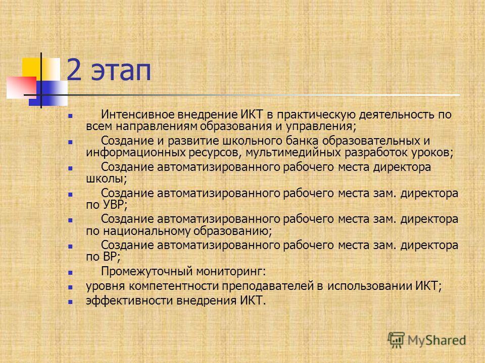 2 этап Интенсивное внедрение ИКТ в практическую деятельность по всем направлениям образования и управления; Создание и развитие школьного банка образовательных и информационных ресурсов, мультимедийных разработок уроков; Создание автоматизированного
