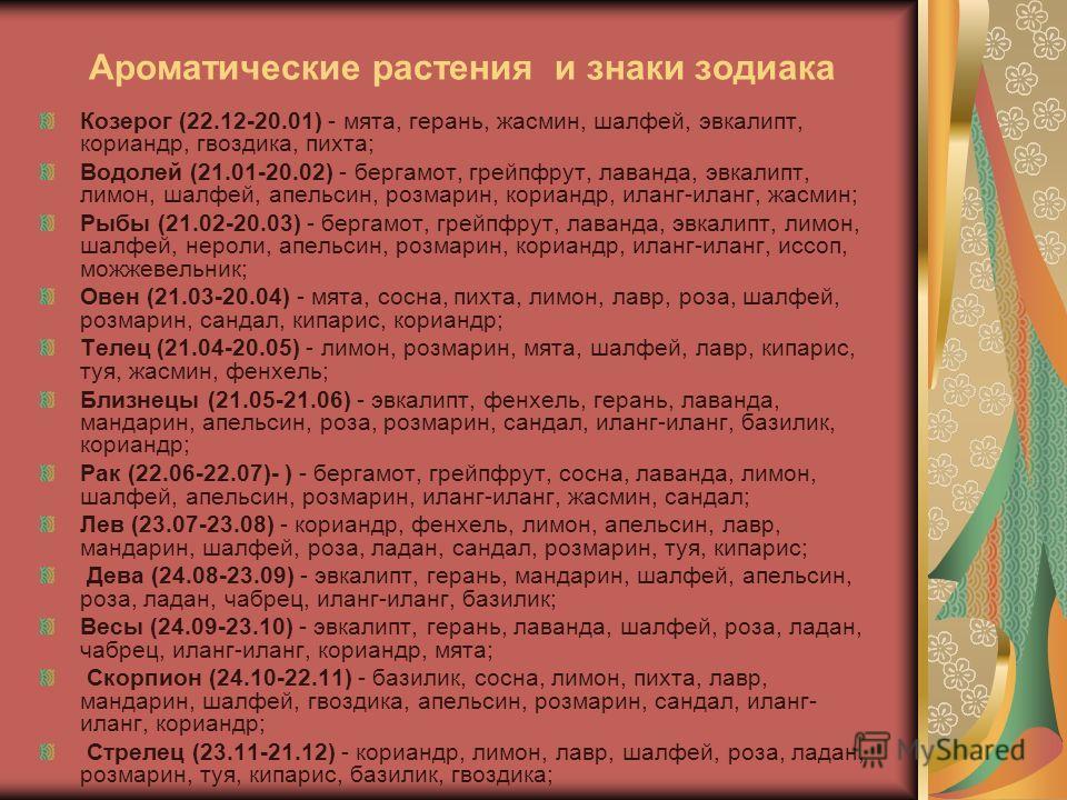 Ароматические растения и знаки зодиака Козерог (22.12-20.01) - мята, герань, жасмин, шалфей, эвкалипт, кориандр, гвоздика, пихта; Водолей (21.01-20.02) - бергамот, грейпфрут, лаванда, эвкалипт, лимон, шалфей, апельсин, розмарин, кориандр, иланг-иланг