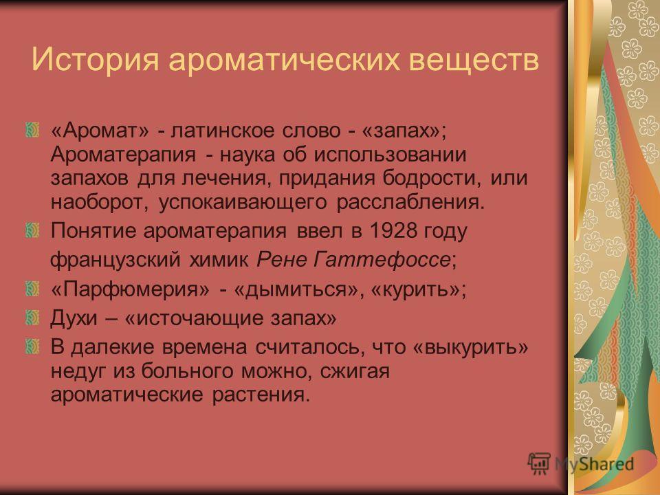 История ароматических веществ «Аромат» - латинское слово - «запах»; Ароматерапия - наука об использовании запахов для лечения, придания бодрости, или наоборот, успокаивающего расслабления. Понятие ароматерапия ввел в 1928 году французский химик Рене