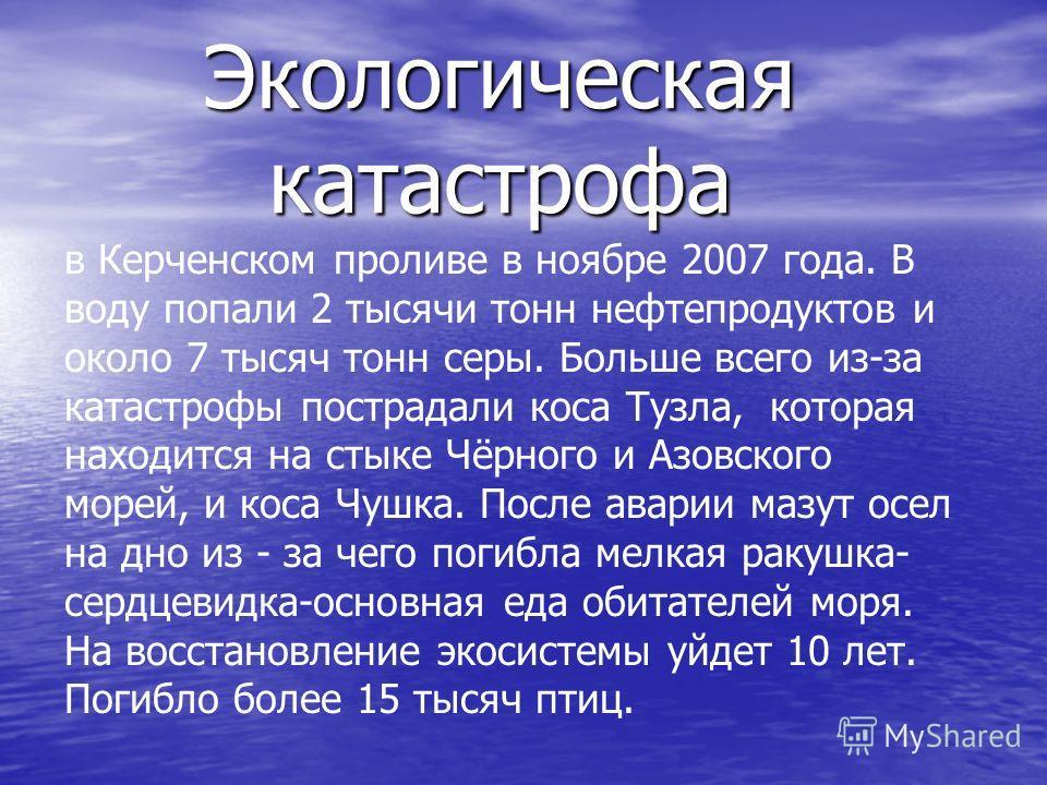 Экологическая катастрофа в Керченском проливе в ноябре 2007 года. В воду попали 2 тысячи тонн нефтепродуктов и около 7 тысяч тонн серы. Больше всего из-за катастрофы пострадали коса Тузла, которая находится на стыке Чёрного и Азовского морей, и коса