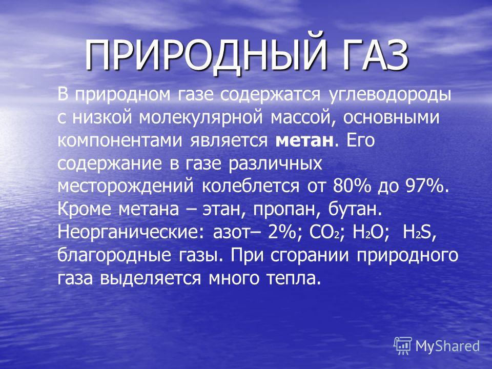 ПРИРОДНЫЙ ГАЗ В природном газе содержатся углеводороды с низкой молекулярной массой, основными компонентами является метан. Его содержание в газе различных месторождений колеблется от 80% до 97%. Кроме метана – этан, пропан, бутан. Неорганические: аз