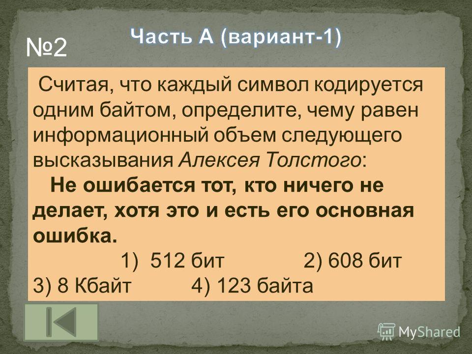 Считая, что каждый символ кодируется одним байтом, определите, чему равен информационный объем следующего высказывания Алексея Толстого: Не ошибается тот, кто ничего не делает, хотя это и есть его основная ошибка. 1) 512 бит 2) 608 бит 3) 8 Кбайт 4)