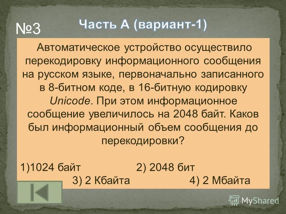 Автоматическое устройство осуществило перекодировку информационного сообщения на русском языке, первоначально записанного в 8-битном коде, в 16-битную кодировку Unicode. При этом информационное сообщение увеличилось на 2048 байт. Каков был информацио