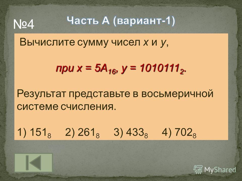 Вычислите сумму чисел x и y, при x = 5A 16, y = 1010111 2. Результат представьте в восьмеричной системе счисления. 1) 151 8 2) 261 8 3) 433 8 4) 702 8 4