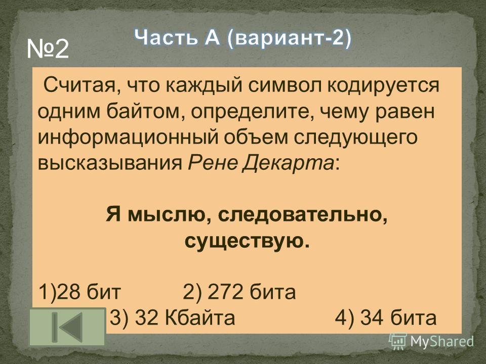 Считая, что каждый символ кодируется одним байтом, определите, чему равен информационный объем следующего высказывания Рене Декарта: Я мыслю, следовательно, существую. 1)28 бит 2) 272 бита 3) 32 Кбайта 4) 34 бита 2