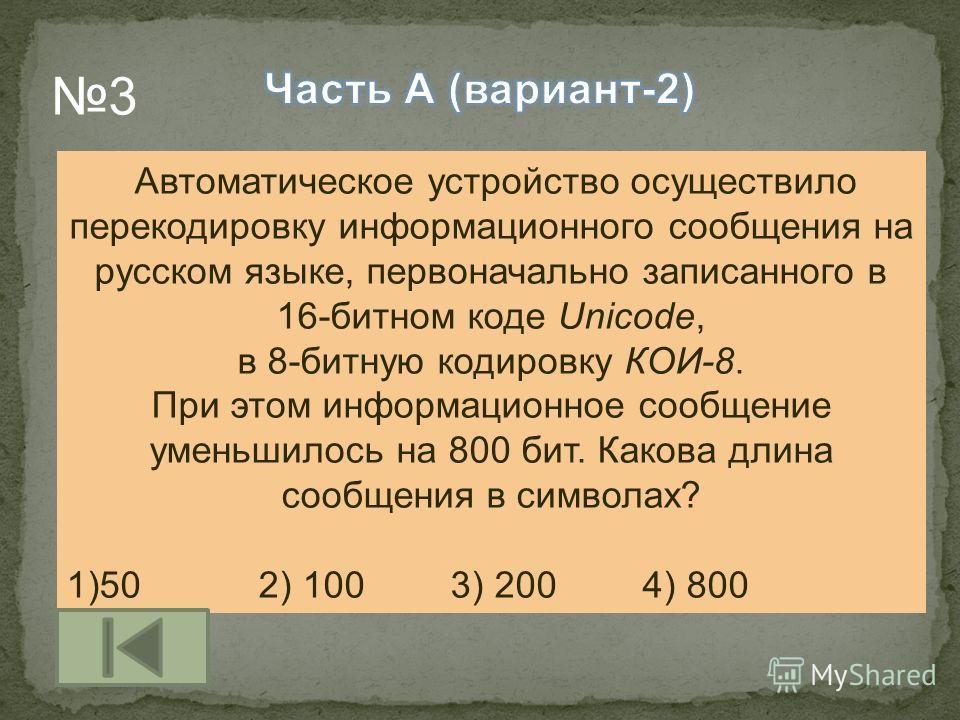 Автоматическое устройство осуществило перекодировку информационного сообщения на русском языке, первоначально записанного в 16-битном коде Unicode, в 8-битную кодировку КОИ-8. При этом информационное сообщение уменьшилось на 800 бит. Какова длина соо