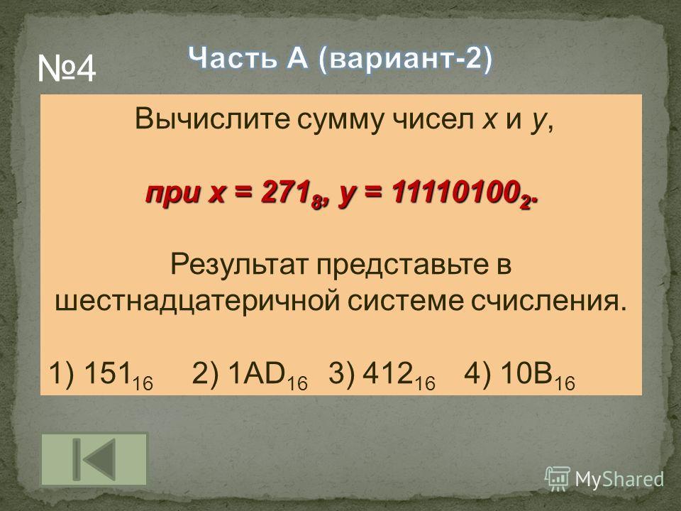 Вычислите сумму чисел x и y, при x = 271 8, y = 11110100 2. Результат представьте в шестнадцатеричной системе счисления. 1) 151 16 2) 1AD 16 3) 412 16 4) 10B 16 4
