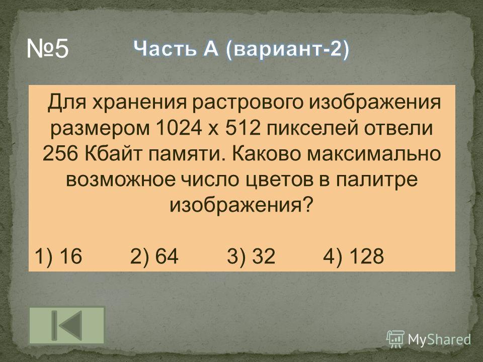 Для хранения растрового изображения размером 1024 х 512 пикселей отвели 256 Кбайт памяти. Каково максимально возможное число цветов в палитре изображения? 1) 162) 643) 324) 128 5