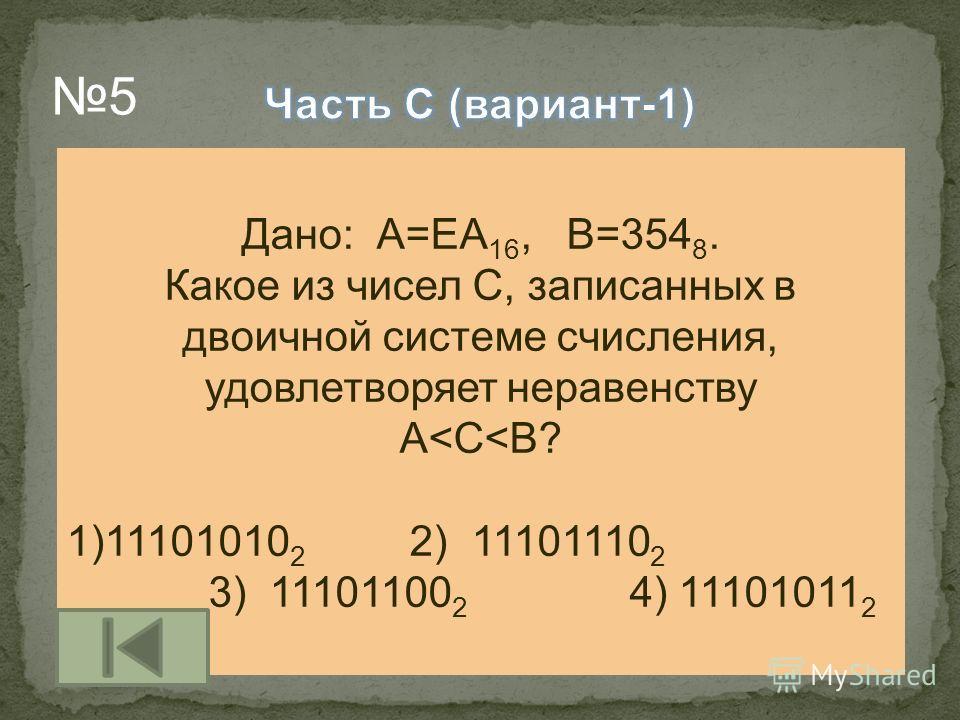 Дано: А=ЕА 16, В=354 8. Какое из чисел С, записанных в двоичной системе счисления, удовлетворяет неравенству А