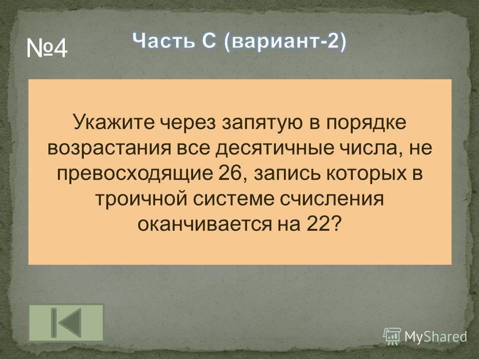 Укажите через запятую в порядке возрастания все десятичные числа, не превосходящие 26, запись которых в троичной системе счисления оканчивается на 22? 4
