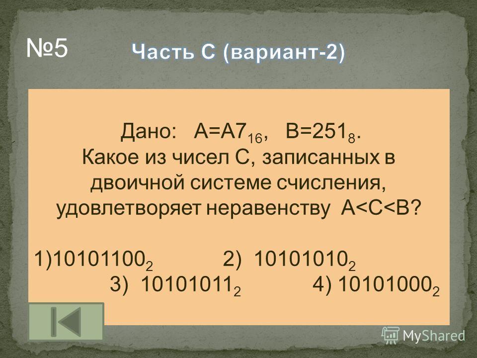 Дано: А=А7 16, В=251 8. Какое из чисел С, записанных в двоичной системе счисления, удовлетворяет неравенству А