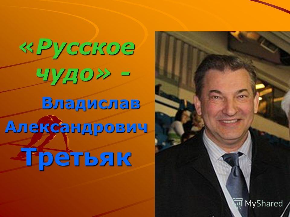 «Русское чудо» - ВладиславАлександровичТретьяк