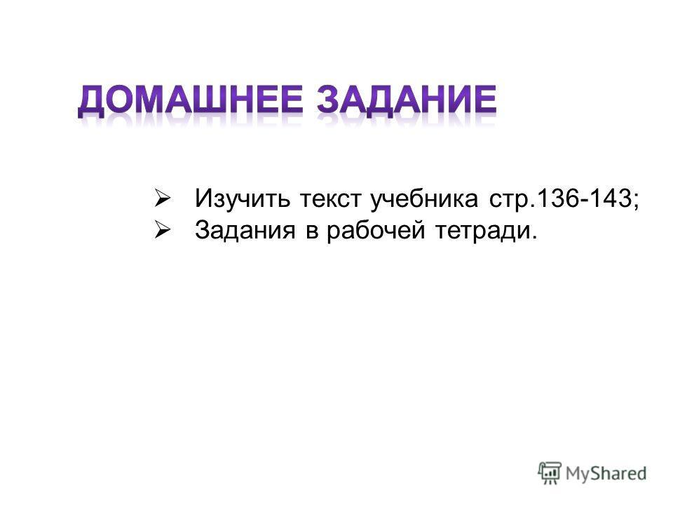 Изучить текст учебника стр.136-143; Задания в рабочей тетради.