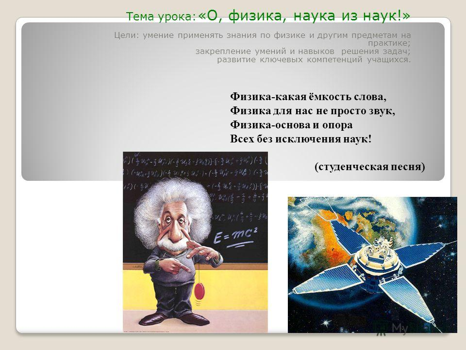 Тема урока: «О, физика, наука из наук!» Цели: умение применять знания по физике и другим предметам на практике; закрепление умений и навыков решения задач; развитие ключевых компетенций учащихся. Физика-какая ёмкость слова, Физика для нас не просто з