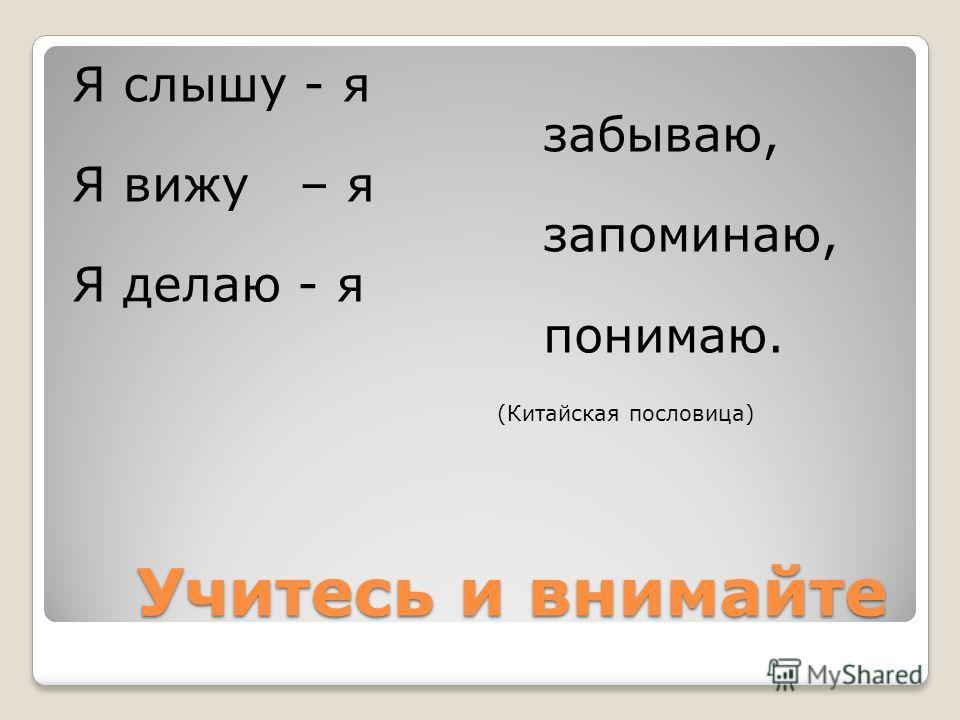 Учитесь и внимайте Учитесь и внимайте Я слышу - я забываю, Я вижу – я запоминаю, Я делаю - я понимаю. (Китайская пословица)