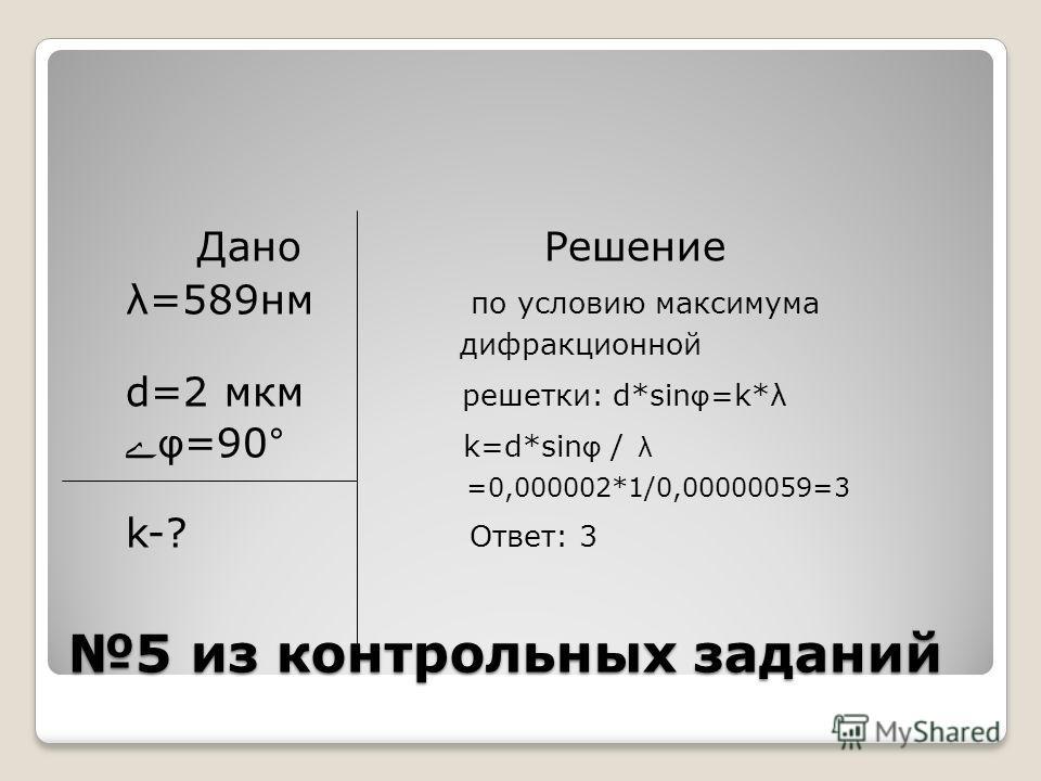 5 из контрольных заданий Дано Решение λ=589нм по условию максимума дифракционной d=2 мкм решетки: d*sin φ =k*λ φ =90° k=d*sin φ / λ =0,000002*1/0,00000059=3 k-? Ответ: 3