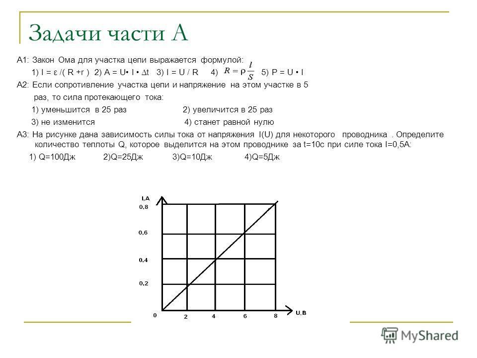 Задачи части А А1: Закон Ома для участка цепи выражается формулой: 1) I = ε /( R +r ) 2) A = U I t 3) I = U / R 4) 5) P = U I A2: Если сопротивление участка цепи и напряжение на этом участке в 5 раз, то сила протекающего тока: 1) уменьшится в 25 раз