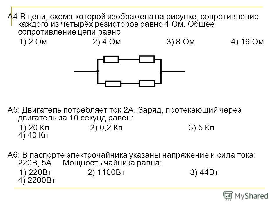 А4:В цепи, схема которой изображена на рисунке, сопротивление каждого из четырёх резисторов равно 4 Ом. Общее сопротивление цепи равно 1) 2 Ом 2) 4 Ом 3) 8 Ом 4) 16 Ом А5: Двигатель потребляет ток 2А. Заряд, протекающий через двигатель за 10 секунд р