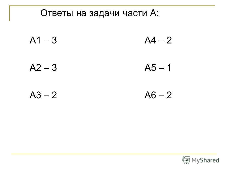 Ответы на задачи части А: А1 – 3 А4 – 2 А2 – 3 А5 – 1 А3 – 2 А6 – 2