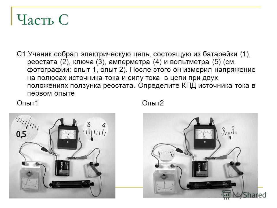 Часть С С1:Ученик собрал электрическую цепь, состоящую из батарейки (1), реостата (2), ключа (3), амперметра (4) и вольтметра (5) (см. фотографии: опыт 1, опыт 2). После этого он измерил напряжение на полюсах источника тока и силу тока в цепи при дву