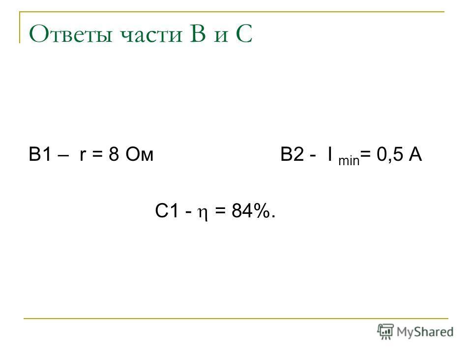 Ответы части В и С В1 – r = 8 Ом В2 - I min = 0,5 А С1 - = 84%.