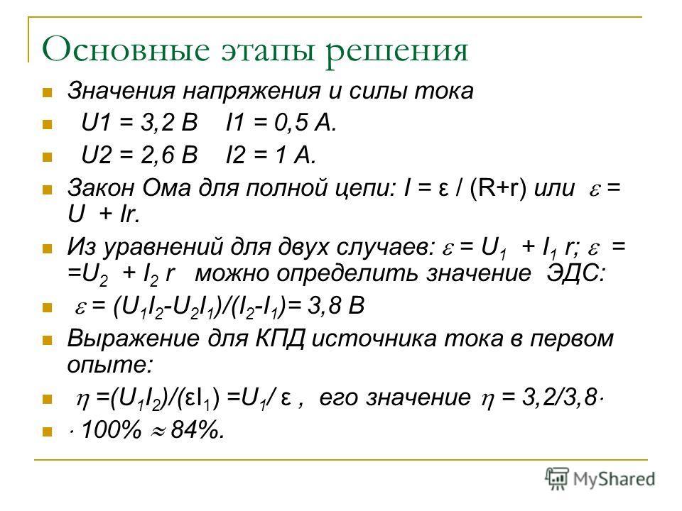 Основные этапы решения Значения напряжения и силы тока U1 = 3,2 В I1 = 0,5 А. U2 = 2,6 В I2 = 1 А. Закон Ома для полной цепи: I = ε / (R+r) или = U + Ir. Из уравнений для двух случаев: = U 1 + I 1 r; = =U 2 + I 2 r можно определить значение ЭДС: = (U