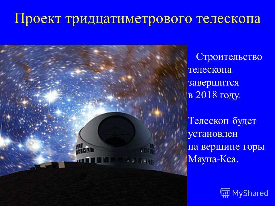 Проект тридцатиметрового телескопа Строительство телескопа завершится в 2018 году. Телескоп будет установлен на вершине горы Мауна-Кеа.