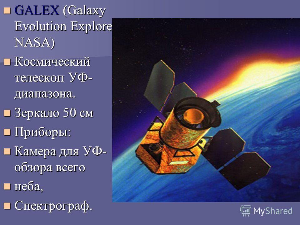 GALEX (Galaxy Evolution Explorer, NASA) GALEX (Galaxy Evolution Explorer, NASA) Космический телескоп УФ- диапазона. Космический телескоп УФ- диапазона. Зеркало 50 см Зеркало 50 см Приборы: Приборы: Камера для УФ- обзора всего Камера для УФ- обзора вс