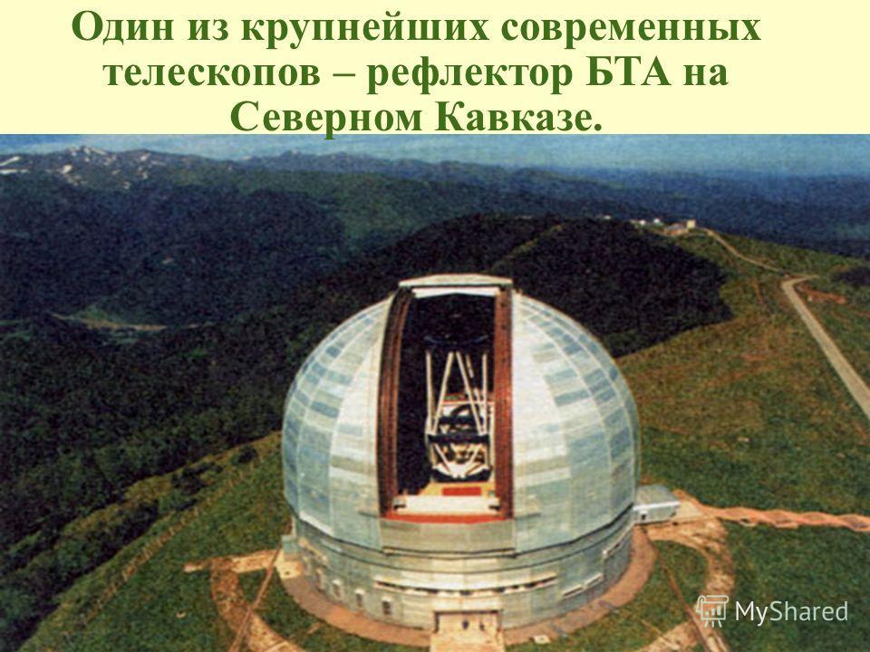 Один из крупнейших современных телескопов – рефлектор БТА на Северном Кавказе.