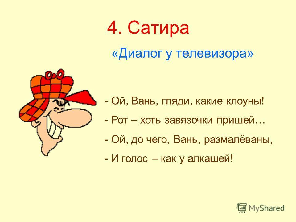 4. Сатира «Диалог у телевизора» - Ой, Вань, гляди, какие клоуны! - Рот – хоть завязочки пришей… - Ой, до чего, Вань, размалёваны, - И голос – как у алкашей!