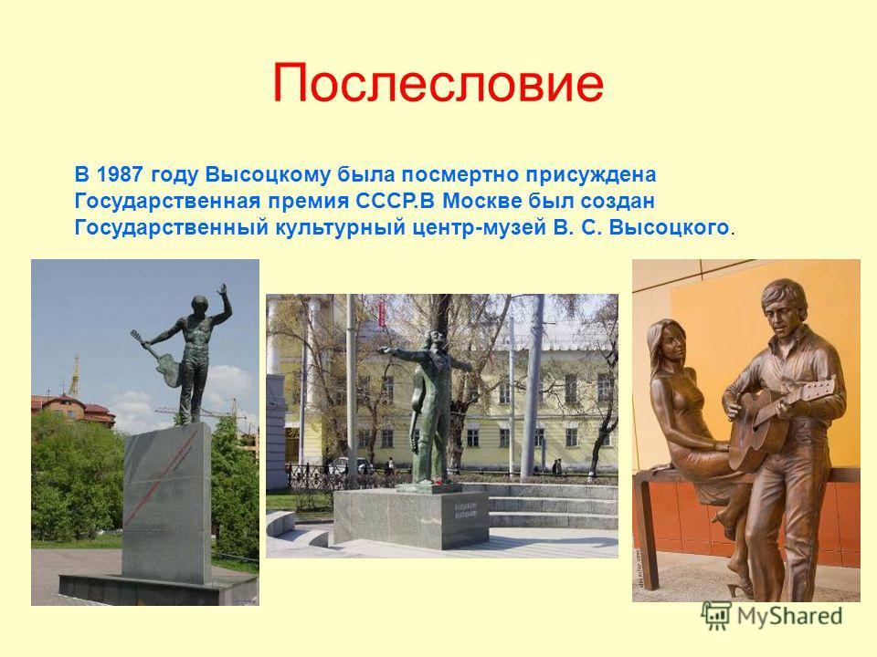 Послесловие В 1987 году Высоцкому была посмертно присуждена Государственная премия СССР.В Москве был создан Государственный культурный центр-музей В. С. Высоцкого.