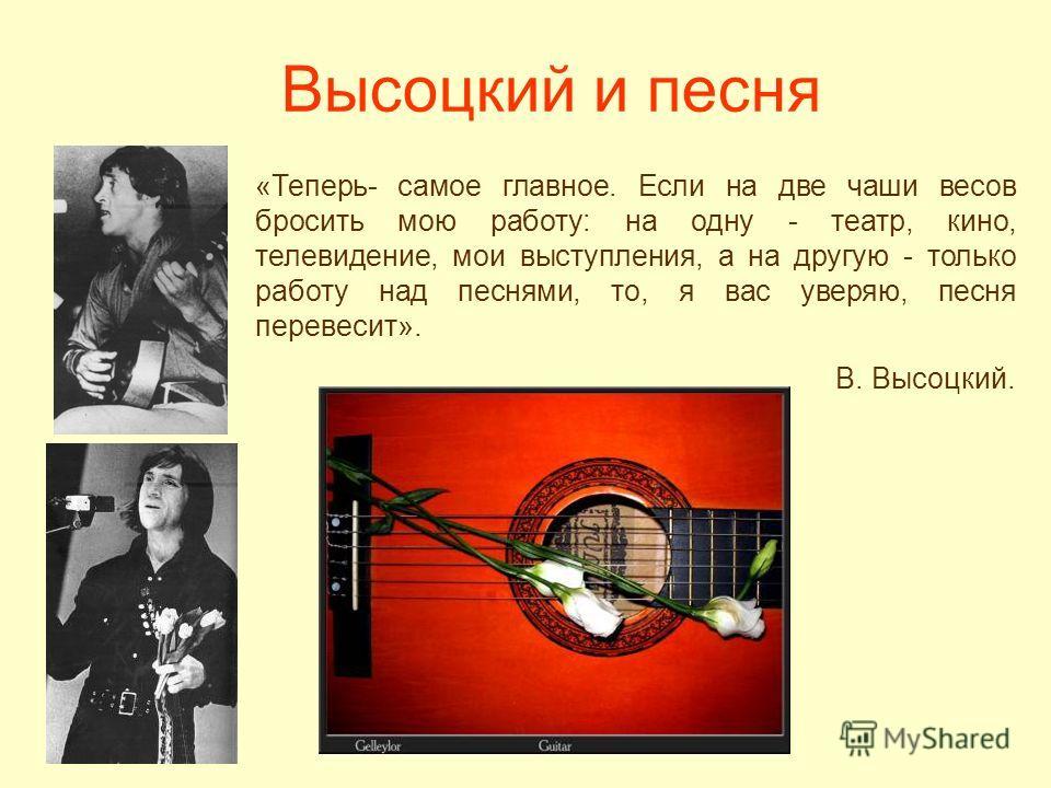 Высоцкий и песня «Теперь- самое главное. Если на две чаши весов бросить мою работу: на одну - театр, кино, телевидение, мои выступления, а на другую - только работу над песнями, то, я вас уверяю, песня перевесит». В. Высоцкий.