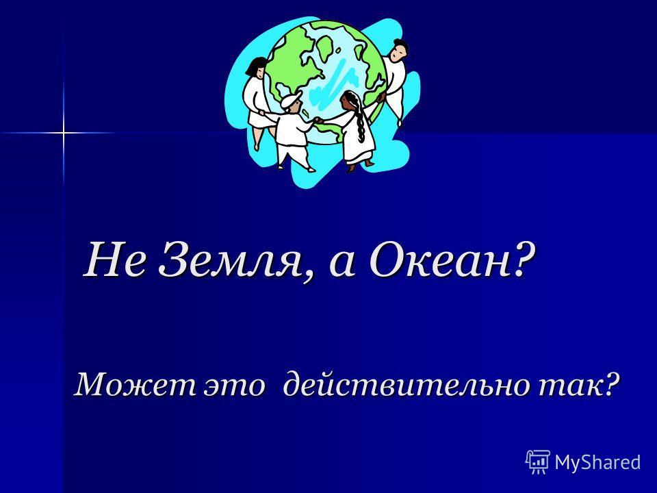 Может это действительно так? Не Земля, а Океан?