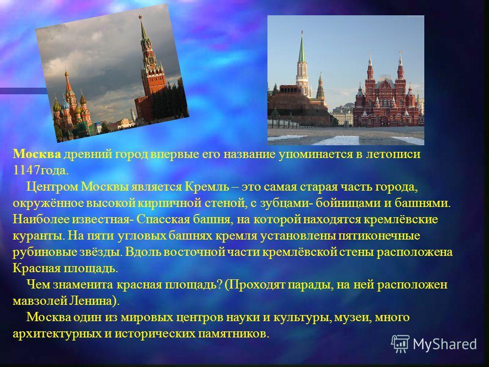 Москва древний город впервые его название упоминается в летописи 1147года. Центром Москвы является Кремль – это самая старая часть города, окружённое высокой кирпичной стеной, с зубцами- бойницами и башнями. Наиболее известная- Спасская башня, на кот