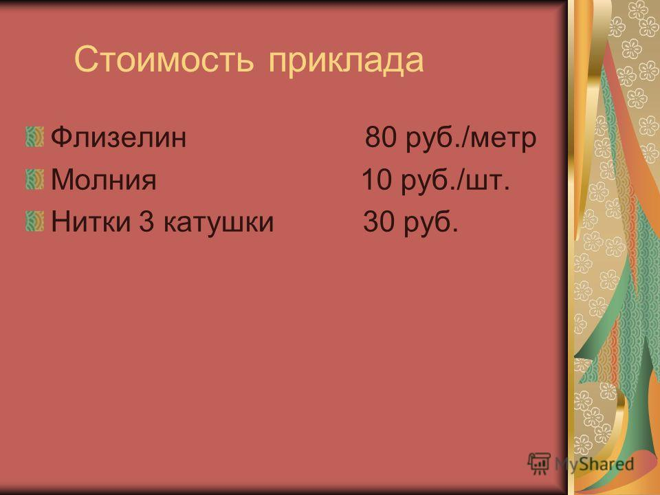Стоимость приклада Флизелин 80 руб./метр Молния 10 руб./шт. Нитки 3 катушки 30 руб.
