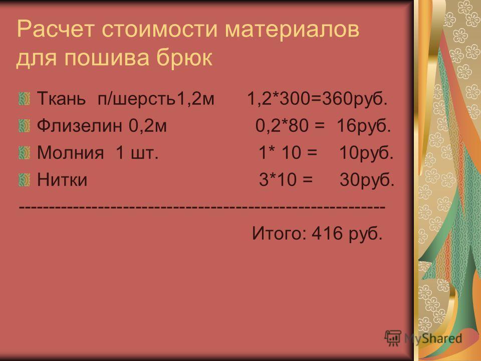 Расчет стоимости материалов для пошива брюк Ткань п/шерсть1,2м 1,2*300=360руб. Флизелин 0,2м 0,2*80 = 16руб. Молния 1 шт. 1* 10 = 10руб. Нитки 3*10 = 30руб. ----------------------------------------------------------- Итого: 416 руб.