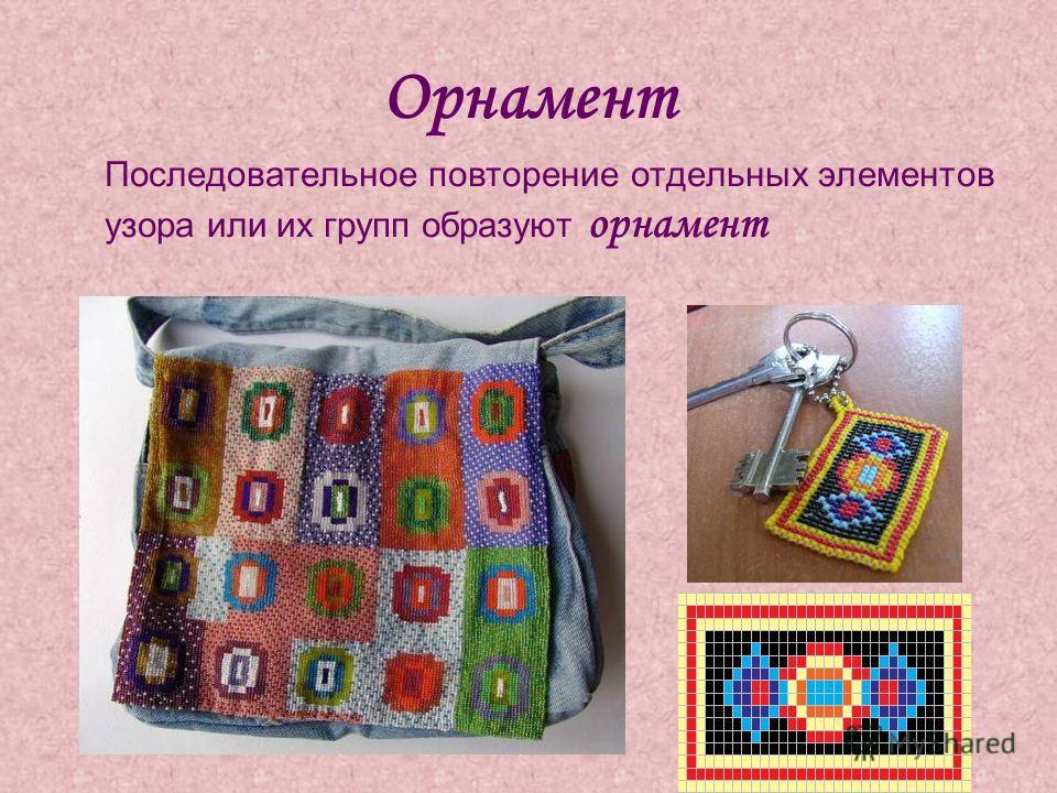 Орнамент Последовательное повторение отдельных элементов узора или их групп образуют орнамент